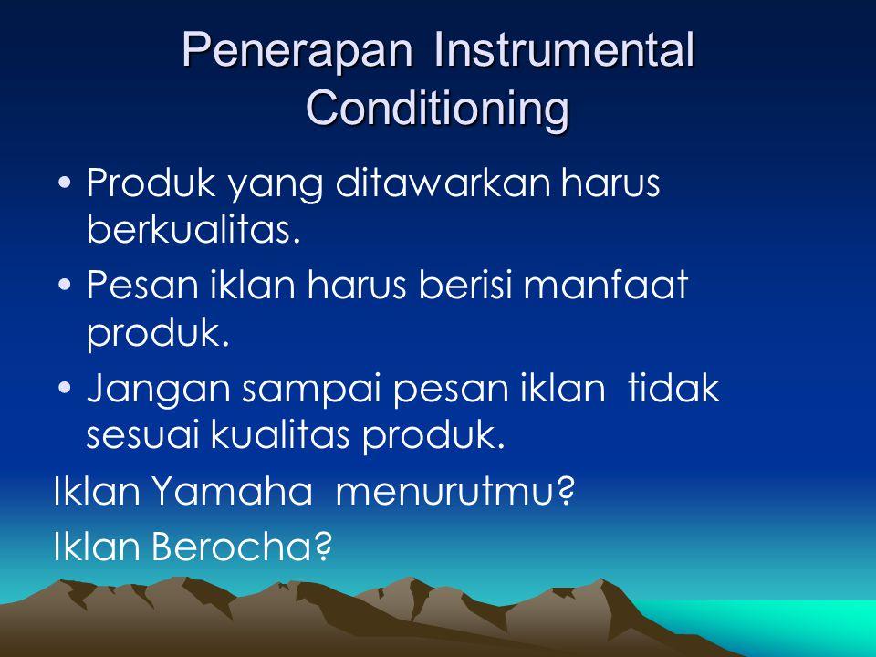 Penerapan Instrumental Conditioning •Produk yang ditawarkan harus berkualitas. •Pesan iklan harus berisi manfaat produk. •Jangan sampai pesan iklan ti
