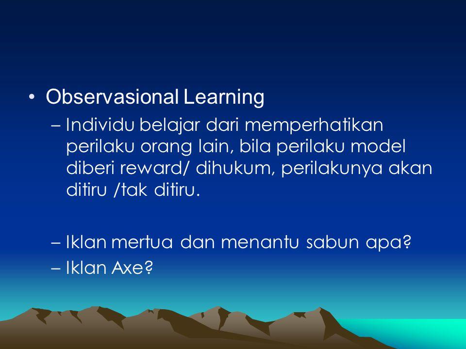•Observasional Learning –Individu belajar dari memperhatikan perilaku orang lain, bila perilaku model diberi reward/ dihukum, perilakunya akan ditiru