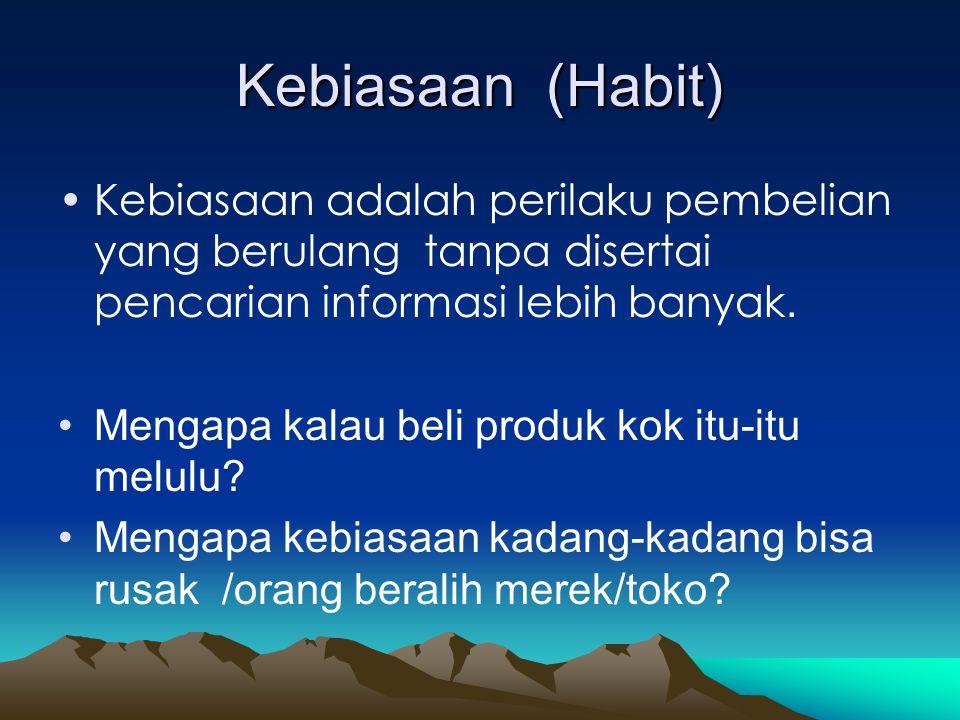 Kebiasaan (Habit) •Kebiasaan adalah perilaku pembelian yang berulang tanpa disertai pencarian informasi lebih banyak. •Mengapa kalau beli produk kok i