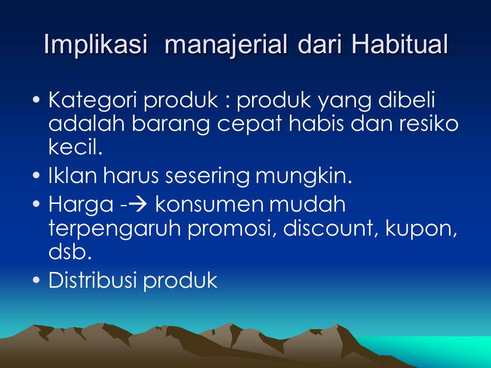 Implikasi manajerial dari Habitual •Kategori produk : produk yang dibeli adalah barang cepat habis dan resiko kecil. •Iklan harus sesering mungkin. •H