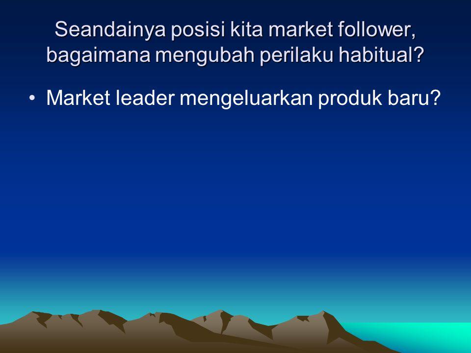 Seandainya posisi kita market follower, bagaimana mengubah perilaku habitual? •Market leader mengeluarkan produk baru?