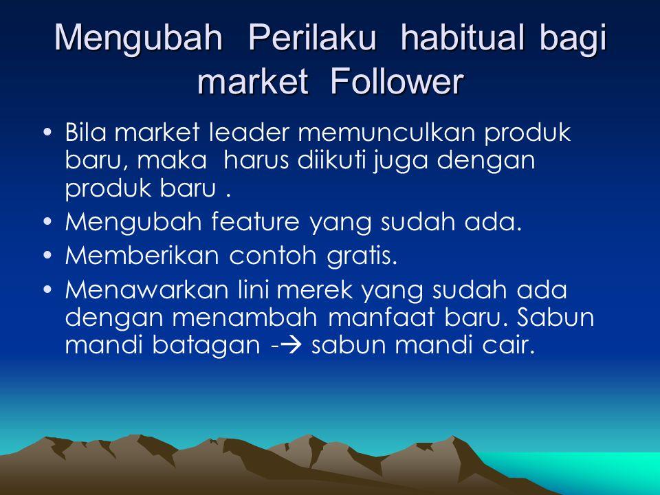 Mengubah Perilaku habitual bagi market Follower •Bila market leader memunculkan produk baru, maka harus diikuti juga dengan produk baru. •Mengubah fea