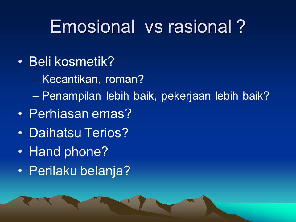 Emosional vs rasional ? •Beli kosmetik? –Kecantikan, roman? –Penampilan lebih baik, pekerjaan lebih baik? •Perhiasan emas? •Daihatsu Terios? •Hand pho