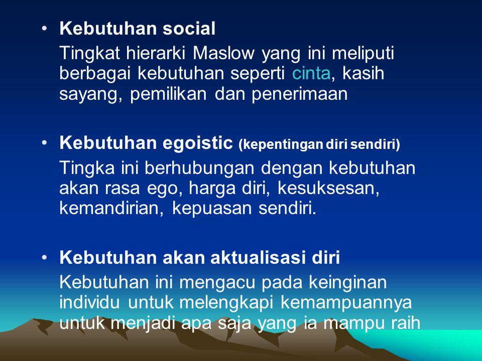 •Kebutuhan social Tingkat hierarki Maslow yang ini meliputi berbagai kebutuhan seperti cinta, kasih sayang, pemilikan dan penerimaan •Kebutuhan egoist
