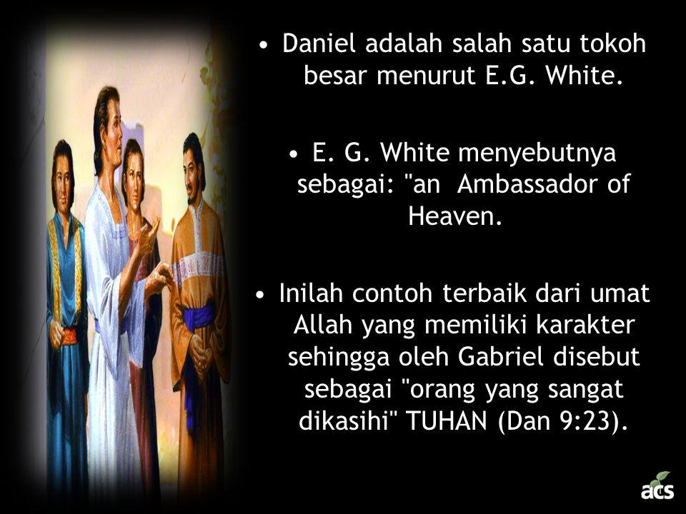 •Daniel adalah salah satu tokoh besar menurut E.G. White. •E. G. White menyebutnya sebagai: