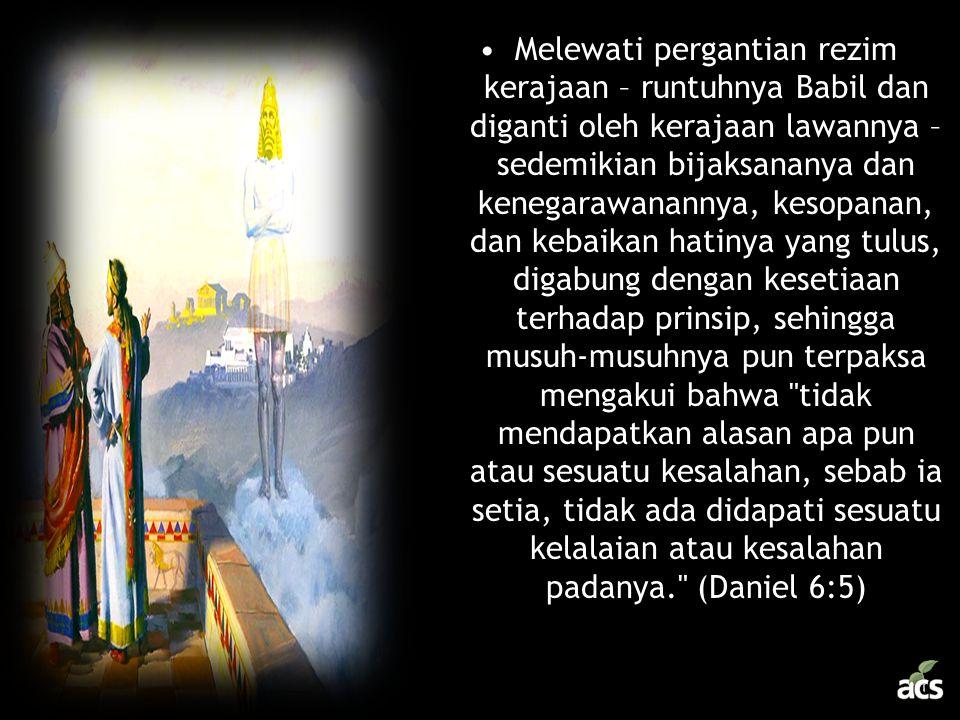 •Melewati pergantian rezim kerajaan – runtuhnya Babil dan diganti oleh kerajaan lawannya – sedemikian bijaksananya dan kenegarawanannya, kesopanan, da