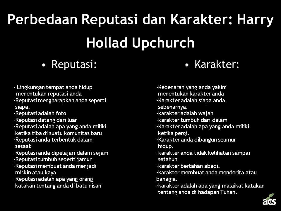 Perbedaan Reputasi dan Karakter: Harry Hollad Upchurch •Reputasi: - Lingkungan tempat anda hidup menentukan reputasi anda -Reputasi mengharapkan anda