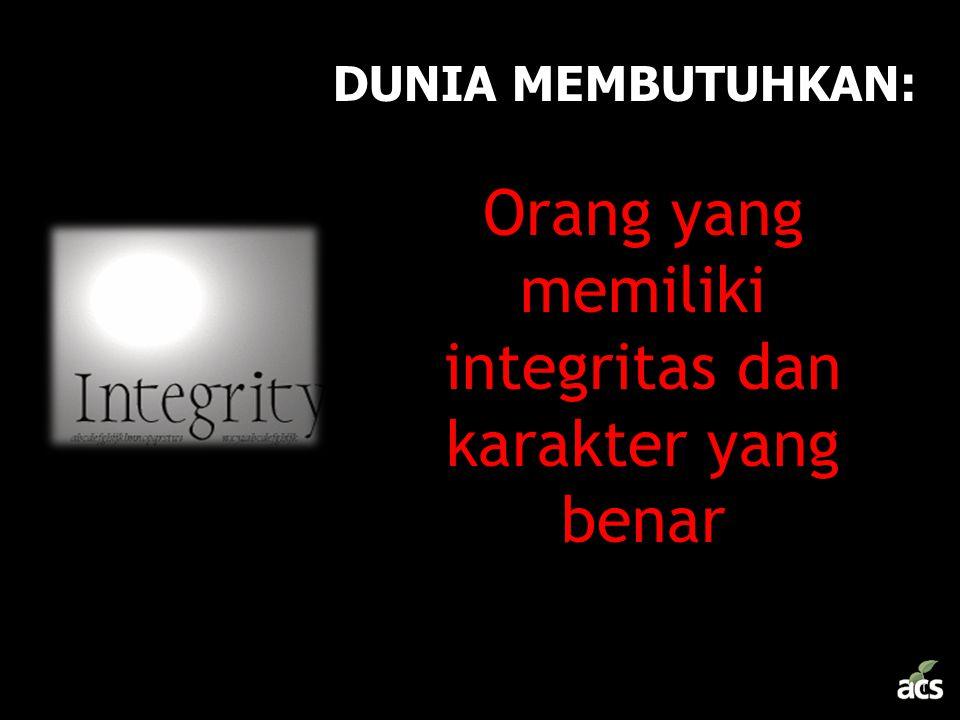 DUNIA MEMBUTUHKAN: –Orang yang memiliki integritas dan karakter yang benar
