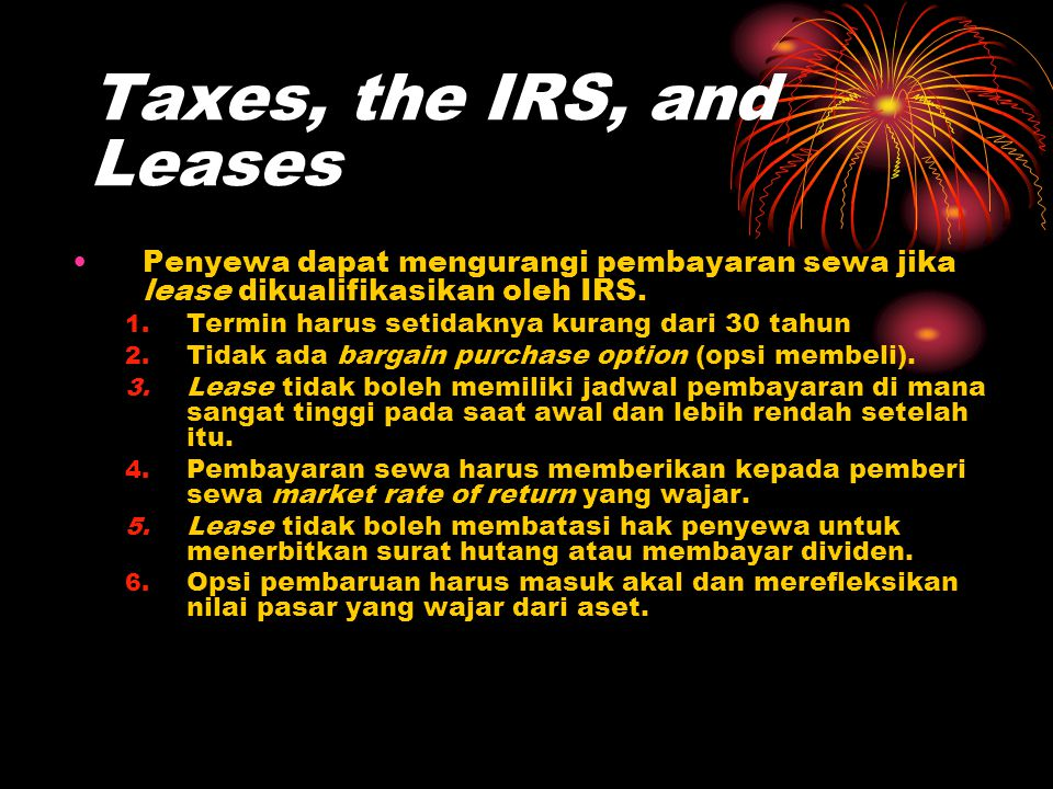 Taxes, the IRS, and Leases •Penyewa dapat mengurangi pembayaran sewa jika lease dikualifikasikan oleh IRS. 1. Termin harus setidaknya kurang dari 30 t