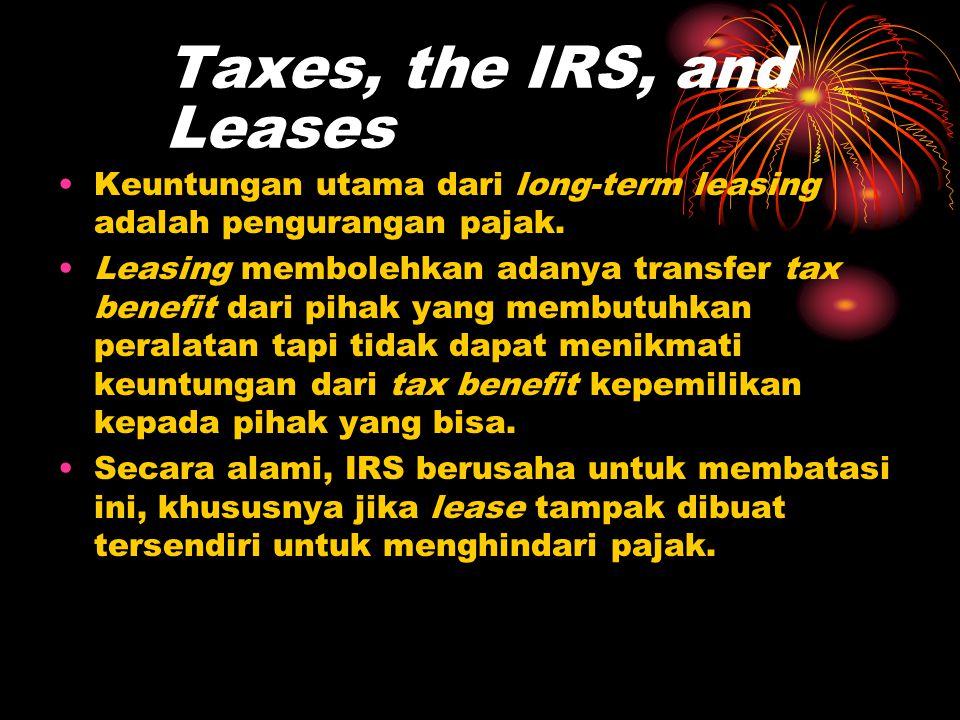 Taxes, the IRS, and Leases •Keuntungan utama dari long-term leasing adalah pengurangan pajak. •Leasing membolehkan adanya transfer tax benefit dari pi