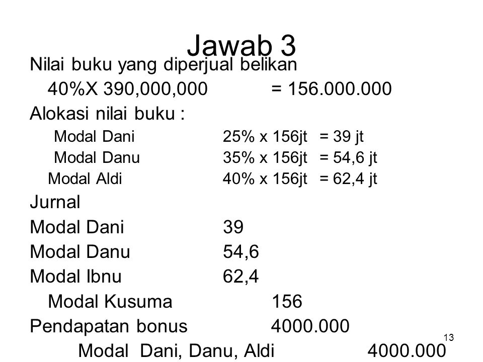 13 Jawab 3 Nilai buku yang diperjual belikan 40%X 390,000,000 = 156.000.000 Alokasi nilai buku : Modal Dani25% x 156jt= 39 jt Modal Danu35% x 156jt= 54,6 jt Modal Aldi40% x 156jt= 62,4 jt Jurnal Modal Dani39 Modal Danu54,6 Modal Ibnu62,4 Modal Kusuma156 Pendapatan bonus 4000.000 Modal Dani, Danu, Aldi4000.000