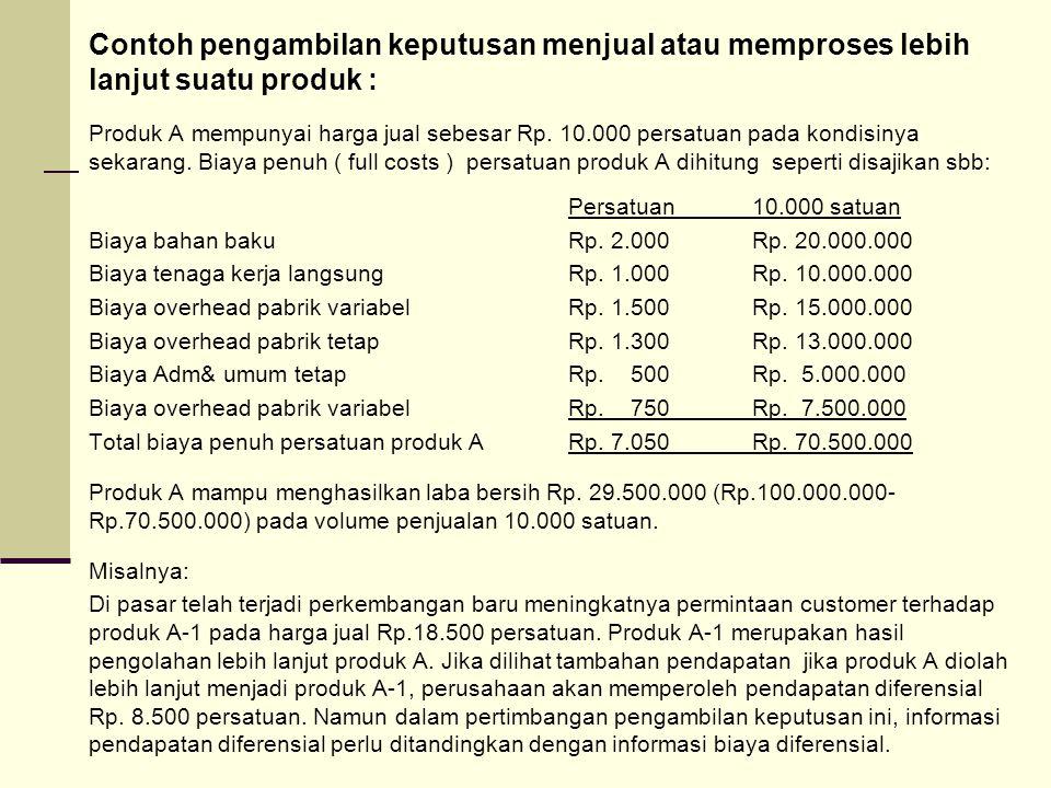 Contoh pengambilan keputusan menjual atau memproses lebih lanjut suatu produk : Produk A mempunyai harga jual sebesar Rp. 10.000 persatuan pada kondis