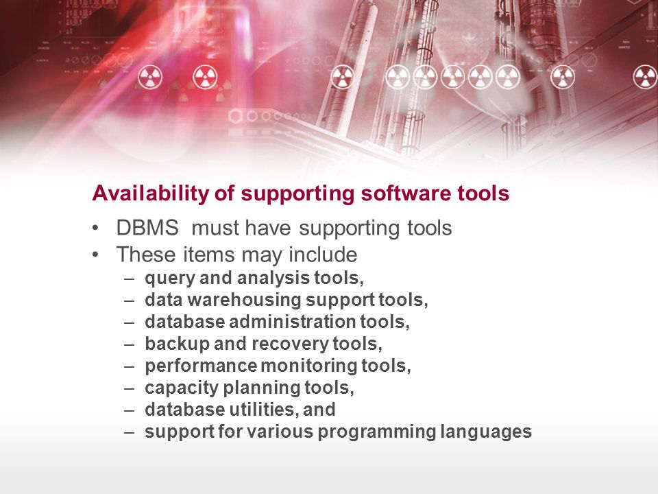 Availability of supporting software tools •DBMS must have supporting tools •These items may include –query and analysis tools, –data warehousing suppo
