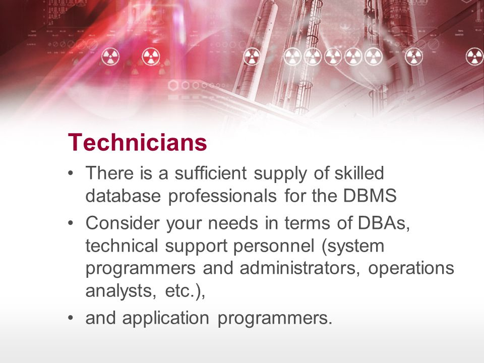 Technicians •There is a sufficient supply of skilled database professionals for the DBMS •Consider your needs in terms of DBAs, technical support pers