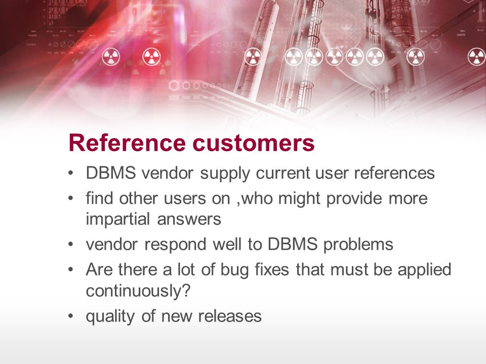 Reference customers •DBMS vendor supply current user references •find other users on,who might provide more impartial answers •vendor respond well to