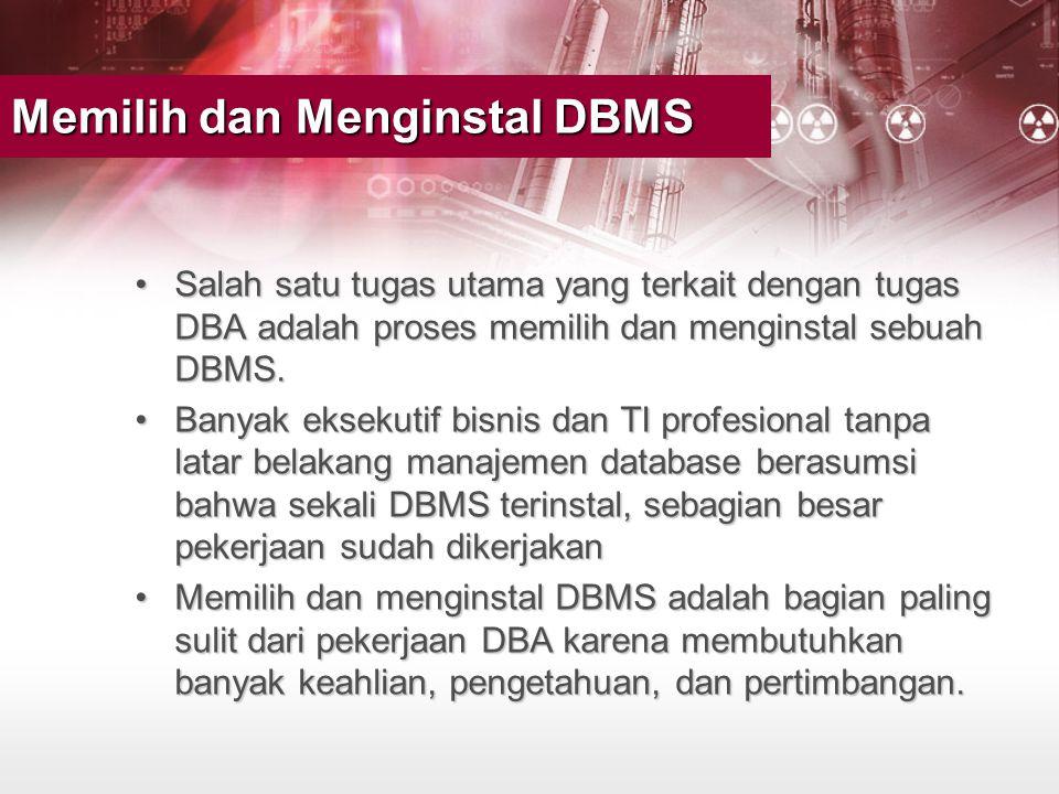 Memilih dan Menginstal DBMS •Salah satu tugas utama yang terkait dengan tugas DBA adalah proses memilih dan menginstal sebuah DBMS. •Banyak eksekutif