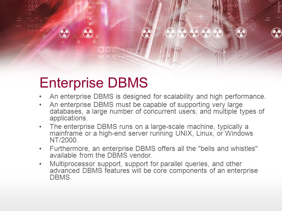 Enterprise DBMS •An enterprise DBMS is designed for scalability and high performance. •An enterprise DBMS must be capable of supporting very large dat