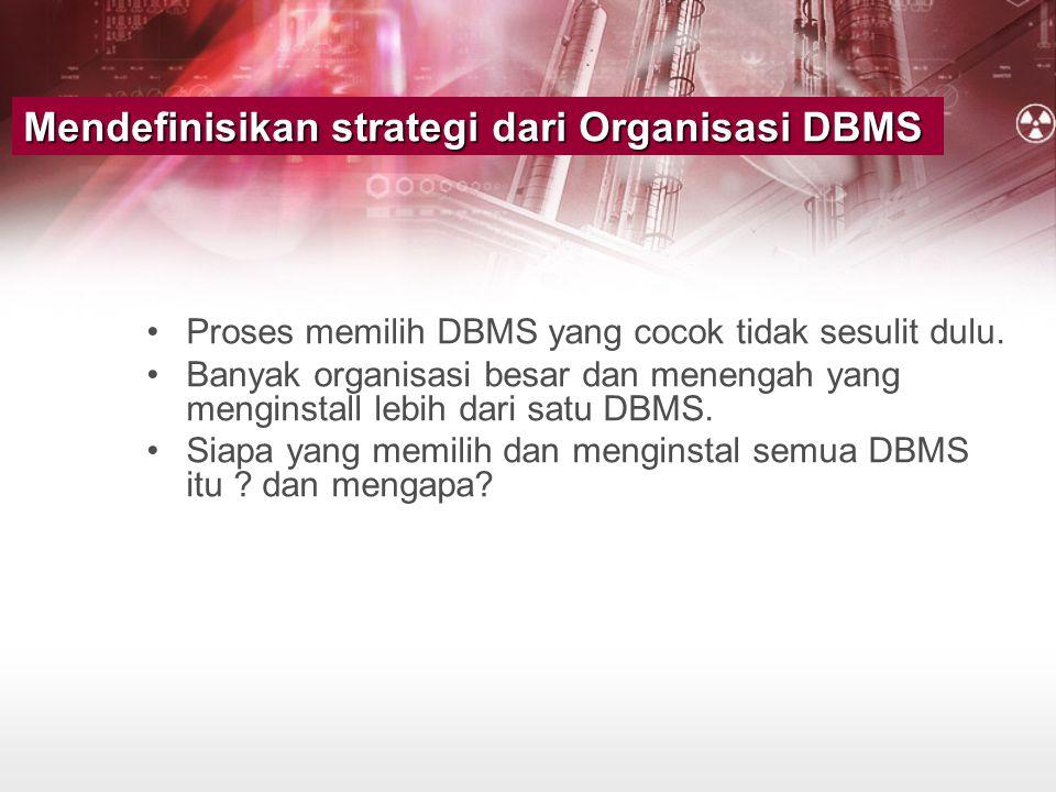 Mendefinisikan strategi dari Organisasi DBMS •Proses memilih DBMS yang cocok tidak sesulit dulu. •Banyak organisasi besar dan menengah yang menginstal