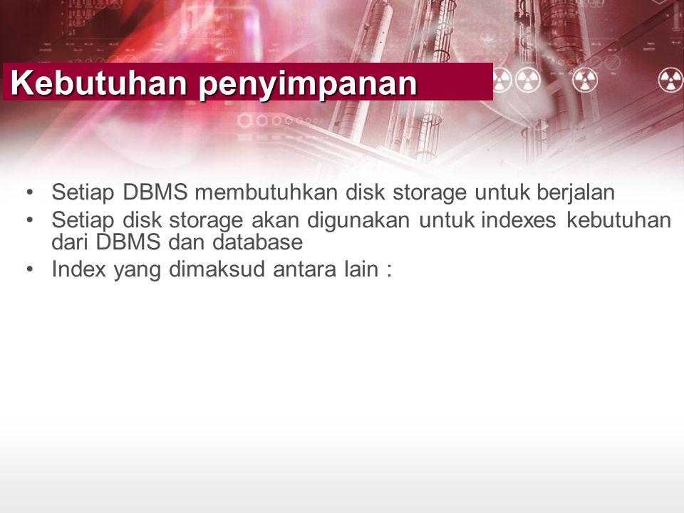 Kebutuhan penyimpanan •Setiap DBMS membutuhkan disk storage untuk berjalan •Setiap disk storage akan digunakan untuk indexes kebutuhan dari DBMS dan d