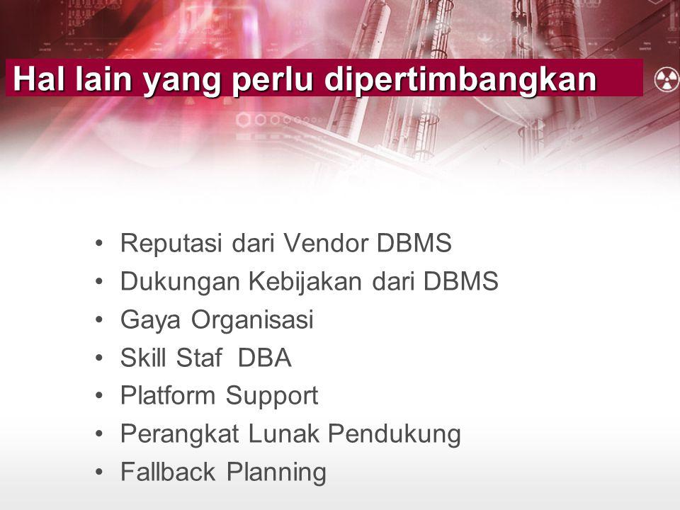 Hal lain yang perlu dipertimbangkan •Reputasi dari Vendor DBMS •Dukungan Kebijakan dari DBMS •Gaya Organisasi •Skill Staf DBA •Platform Support •Peran