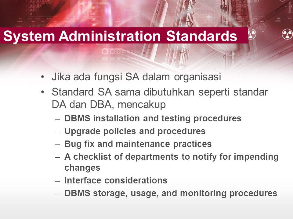 •Jika ada fungsi SA dalam organisasi •Standard SA sama dibutuhkan seperti standar DA dan DBA, mencakup –DBMS installation and testing procedures –Upgr