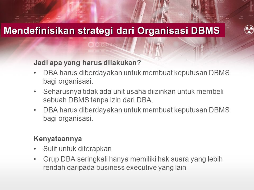 •Jika ada fungsi SA dalam organisasi •Standard SA sama dibutuhkan seperti standar DA dan DBA, mencakup –DBMS installation and testing procedures –Upgrade policies and procedures –Bug fix and maintenance practices –A checklist of departments to notify for impending changes –Interface considerations –DBMS storage, usage, and monitoring procedures System Administration Standards