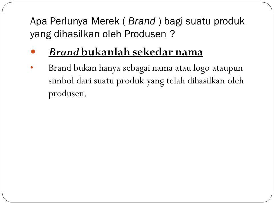 Apa Perlunya Merek ( Brand ) bagi suatu produk yang dihasilkan oleh Produsen ?  Brand bukanlah sekedar nama • Brand bukan hanya sebagai nama atau log