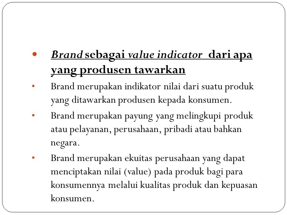 Brand sebagai value indicator dari apa yang produsen tawarkan • Brand merupakan indikator nilai dari suatu produk yang ditawarkan produsen kepada ko