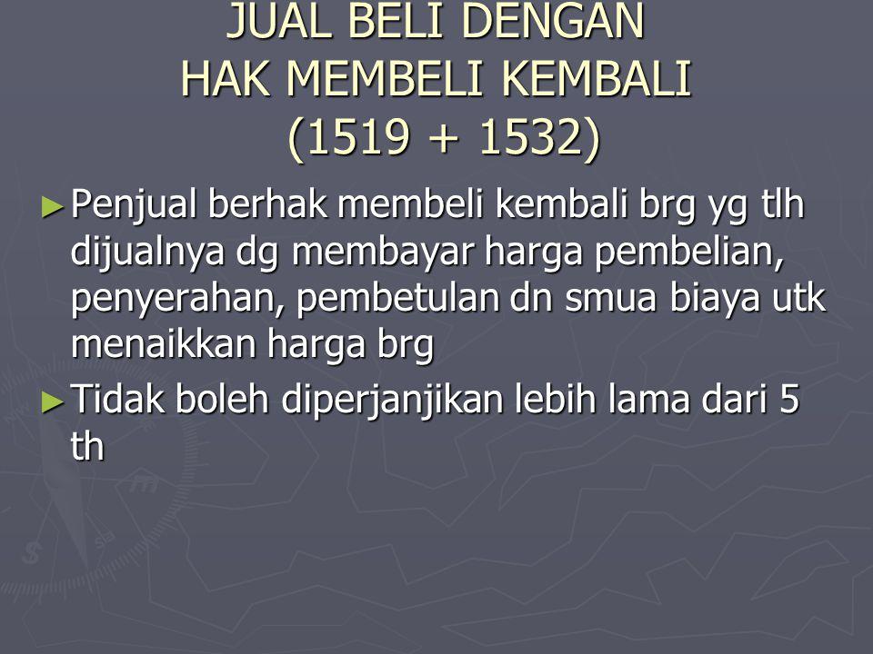 JUAL BELI DENGAN HAK MEMBELI KEMBALI (1519 + 1532) ► Penjual berhak membeli kembali brg yg tlh dijualnya dg membayar harga pembelian, penyerahan, pemb