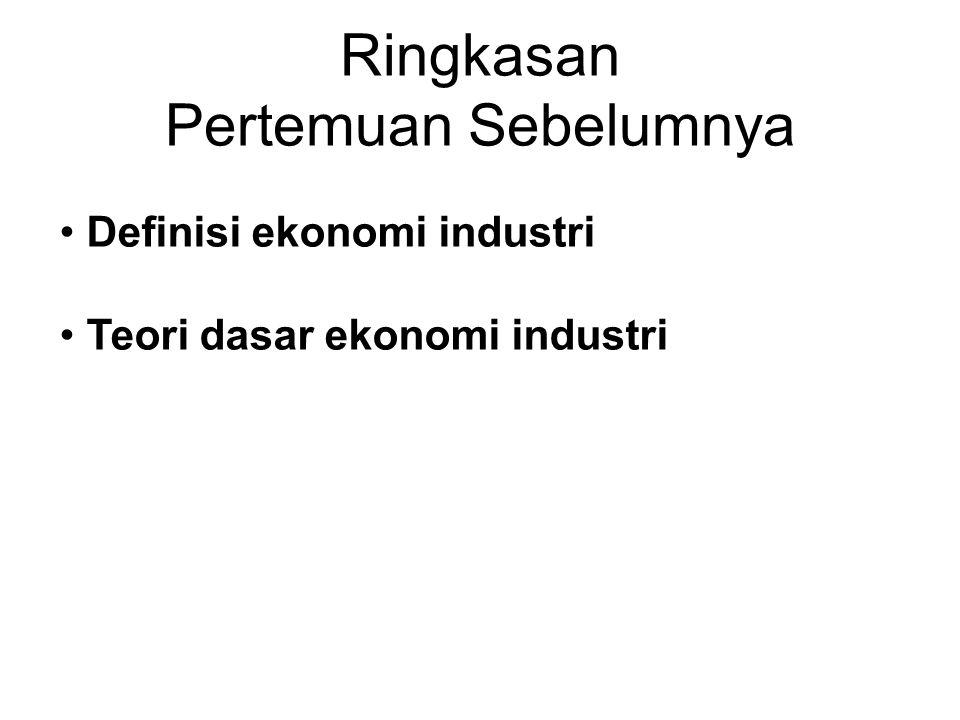 Ringkasan Pertemuan Sebelumnya • Definisi ekonomi industri • Teori dasar ekonomi industri