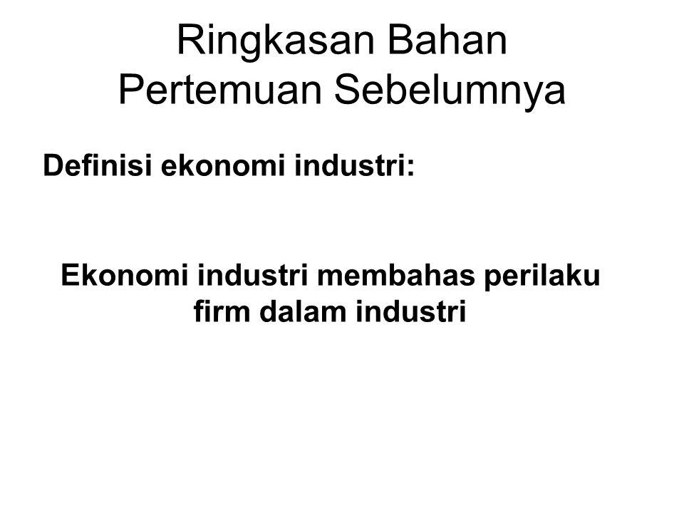 Ringkasan Bahan Pertemuan Sebelumnya Definisi ekonomi industri: Ekonomi industri membahas perilaku firm dalam industri