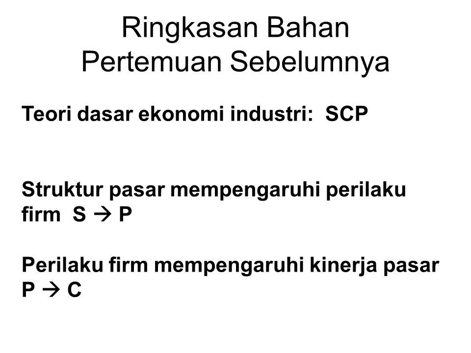 Ringkasan Bahan Pertemuan Sebelumnya Teori dasar ekonomi industri: SCP Struktur pasar mempengaruhi perilaku firm S  P Perilaku firm mempengaruhi kinerja pasar P  C