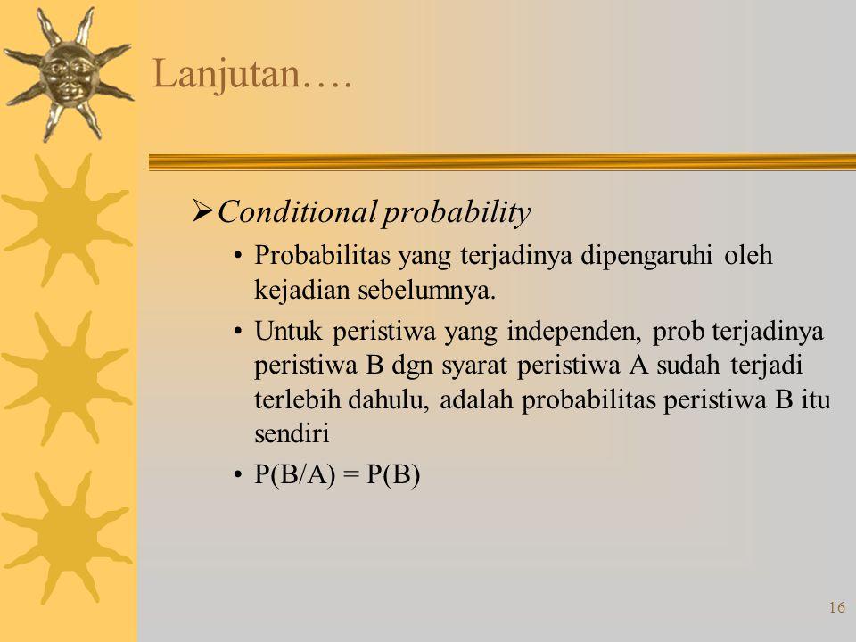 16 Lanjutan….  Conditional probability •Probabilitas yang terjadinya dipengaruhi oleh kejadian sebelumnya. •Untuk peristiwa yang independen, prob ter