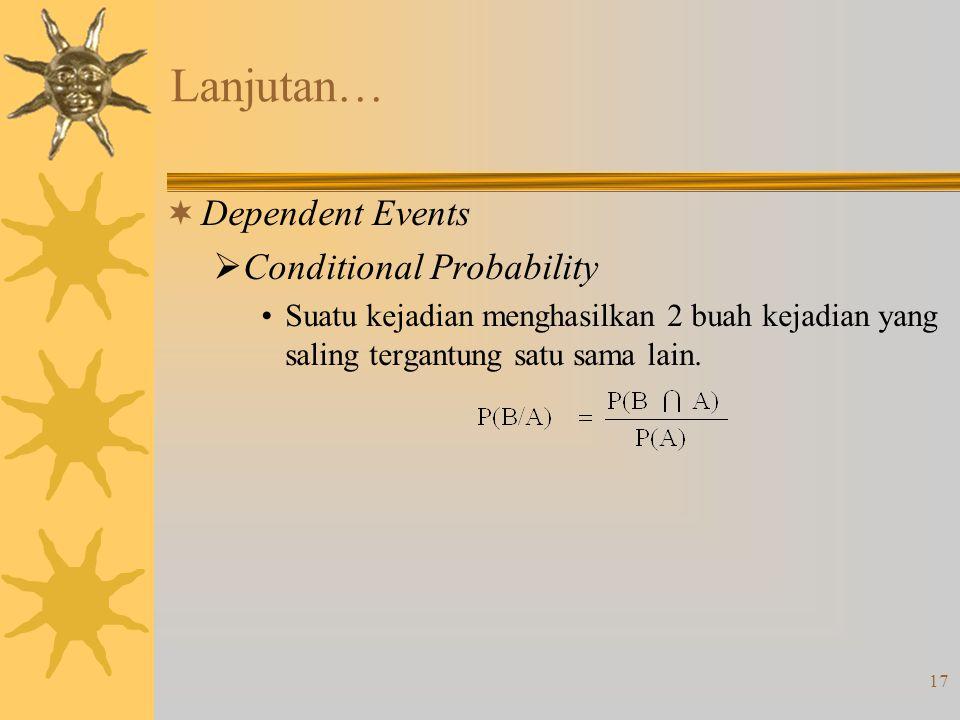 17 Lanjutan…  Dependent Events  Conditional Probability •Suatu kejadian menghasilkan 2 buah kejadian yang saling tergantung satu sama lain.
