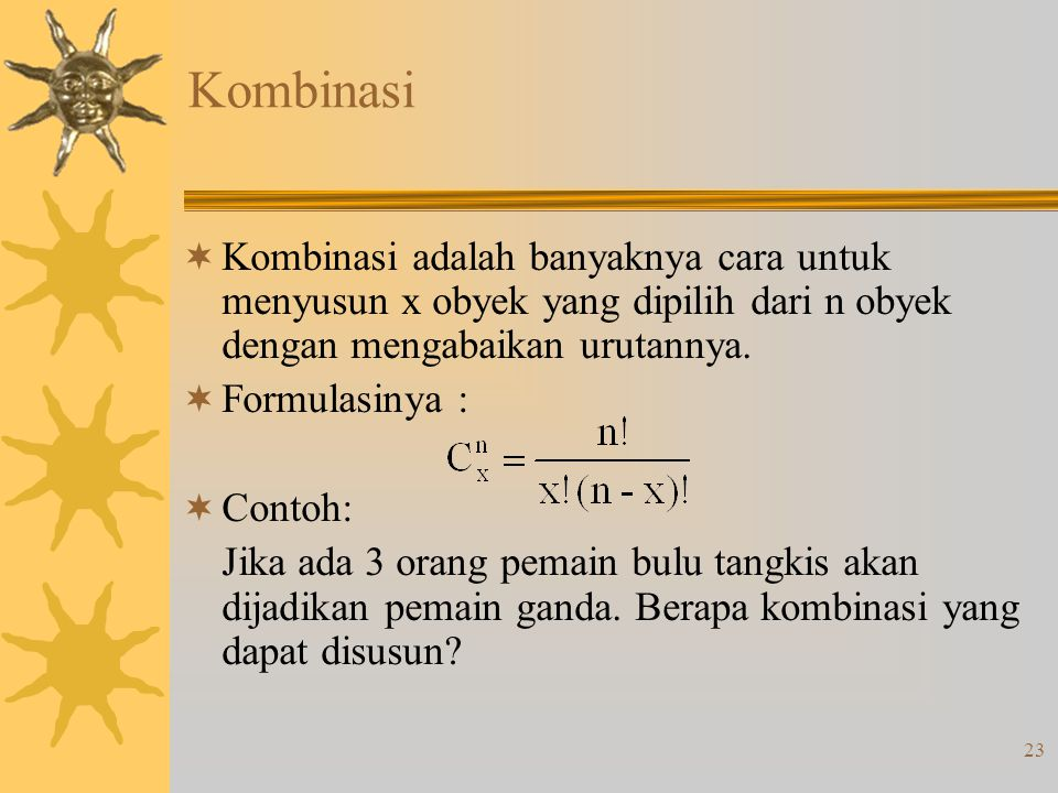 23 Kombinasi  Kombinasi adalah banyaknya cara untuk menyusun x obyek yang dipilih dari n obyek dengan mengabaikan urutannya.  Formulasinya :  Conto