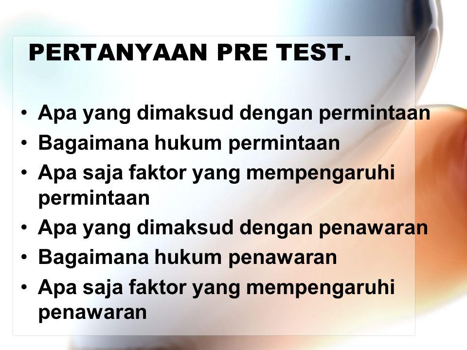 PERTANYAAN PRE TEST. •Apa yang dimaksud dengan permintaan •Bagaimana hukum permintaan •Apa saja faktor yang mempengaruhi permintaan •Apa yang dimaksud