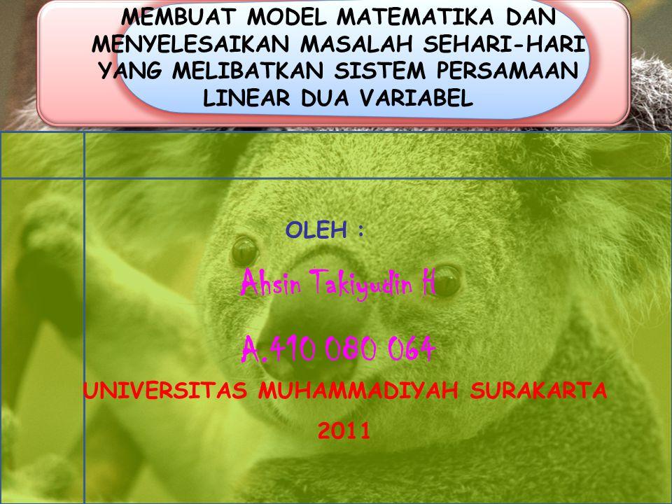 MEMBUAT MODEL MATEMATIKA DAN MENYELESAIKAN MASALAH SEHARI-HARI YANG MELIBATKAN SISTEM PERSAMAAN LINEAR DUA VARIABEL OLEH : Ahsin Takiyudin H A.410 080 064 UNIVERSITAS MUHAMMADIYAH SURAKARTA 2011