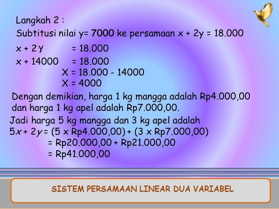 Langkah 2 : Subtitusi nilai y= 7000 ke persamaan x + 2y = 18.000 Dengan demikian, harga 1 kg mangga adalah Rp4.000,00 dan harga 1 kg apel adalah Rp7.000,00.