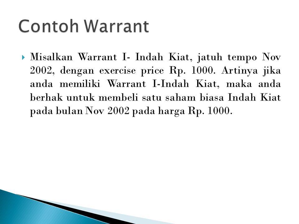  Misalkan Warrant I- Indah Kiat, jatuh tempo Nov 2002, dengan exercise price Rp. 1000. Artinya jika anda memiliki Warrant I-Indah Kiat, maka anda ber