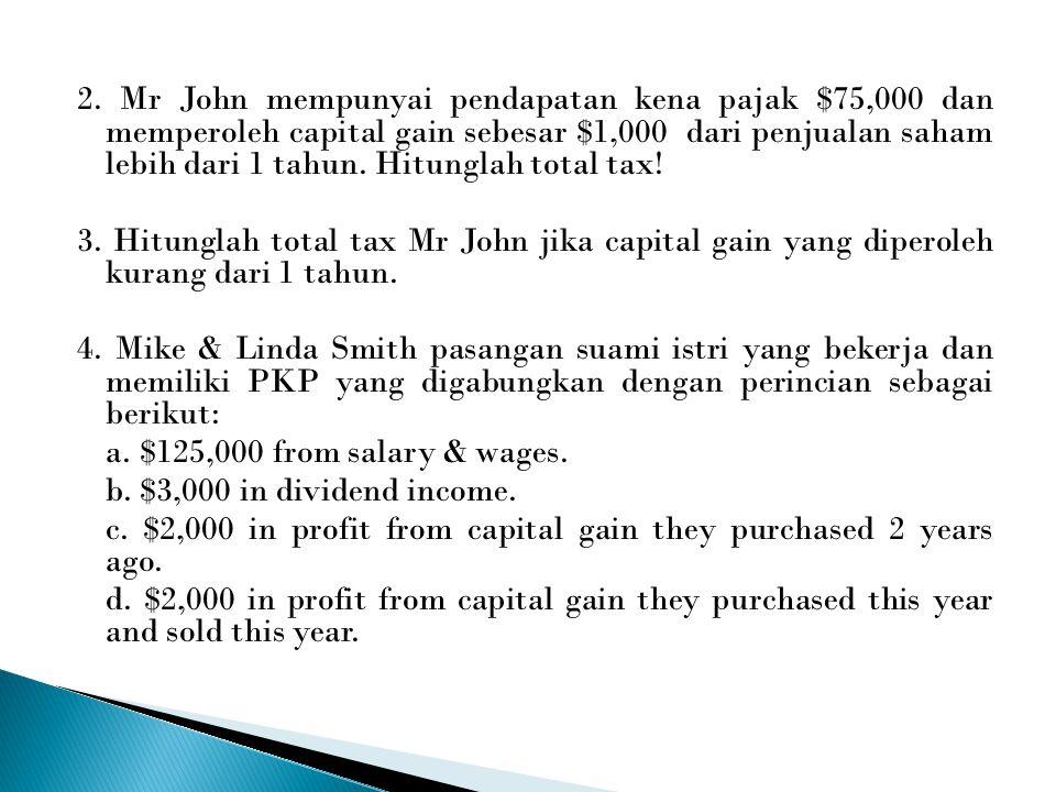 2. Mr John mempunyai pendapatan kena pajak $75,000 dan memperoleh capital gain sebesar $1,000 dari penjualan saham lebih dari 1 tahun. Hitunglah total