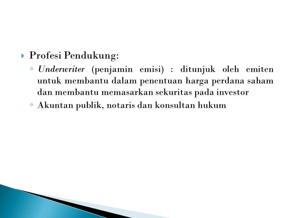  Profesi Pendukung: ◦ Underwriter (penjamin emisi) : ditunjuk oleh emiten untuk membantu dalam penentuan harga perdana saham dan membantu memasarkan sekuritas pada investor ◦ Akuntan publik, notaris dan konsultan hukum