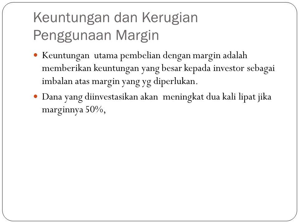 Keuntungan dan Kerugian Penggunaan Margin  Keuntungan utama pembelian dengan margin adalah memberikan keuntungan yang besar kepada investor sebagai imbalan atas margin yang yg diperlukan.