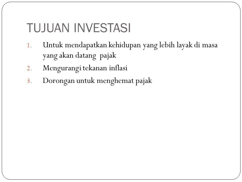 TUJUAN INVESTASI 1.Untuk mendapatkan kehidupan yang lebih layak di masa yang akan datang pajak 2.