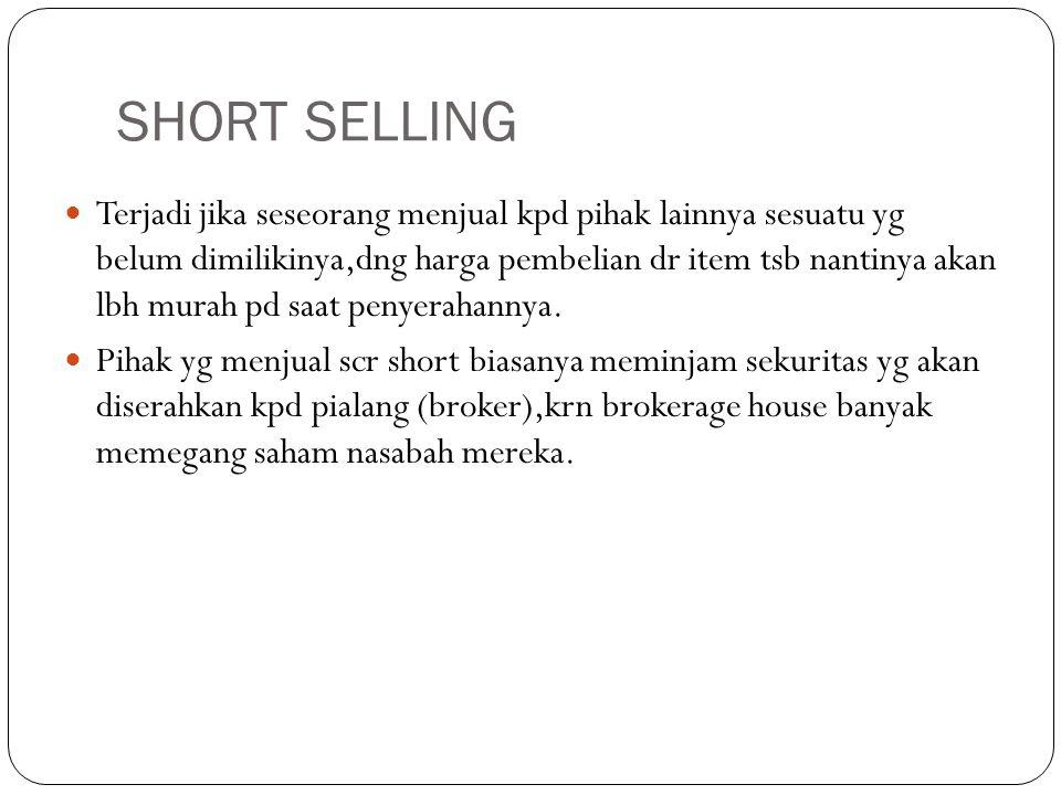 SHORT SELLING  Terjadi jika seseorang menjual kpd pihak lainnya sesuatu yg belum dimilikinya,dng harga pembelian dr item tsb nantinya akan lbh murah pd saat penyerahannya.