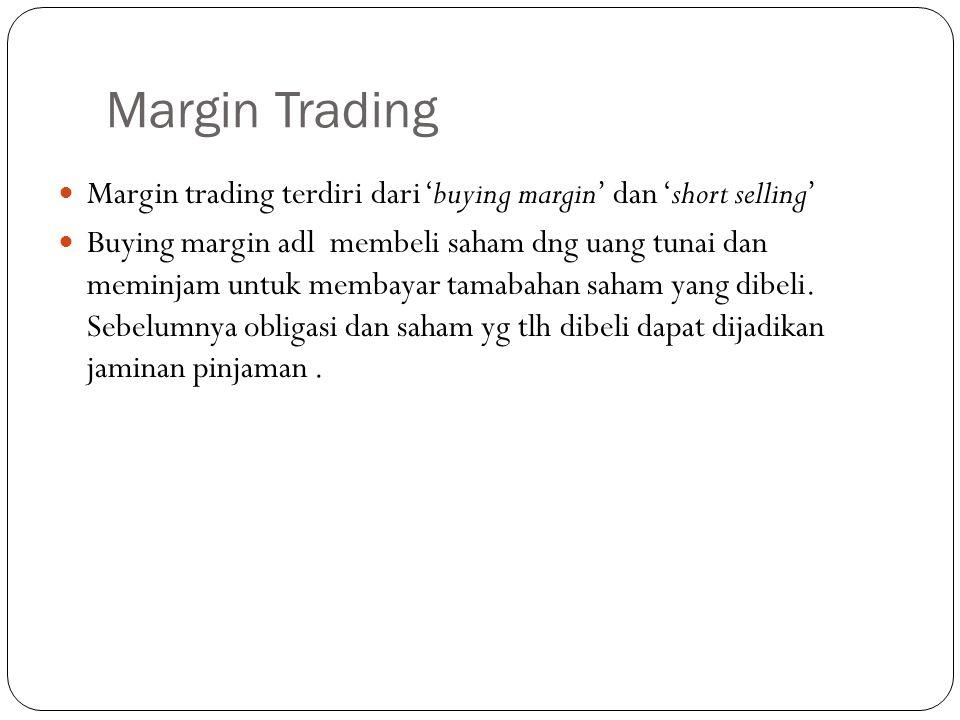 Margin Trading  Margin trading terdiri dari 'buying margin' dan 'short selling'  Buying margin adl membeli saham dng uang tunai dan meminjam untuk membayar tamabahan saham yang dibeli.