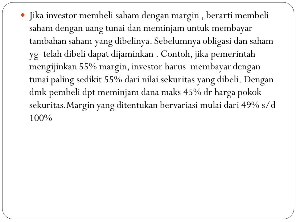  Jika investor membeli saham dengan margin, berarti membeli saham dengan uang tunai dan meminjam untuk membayar tambahan saham yang dibelinya.