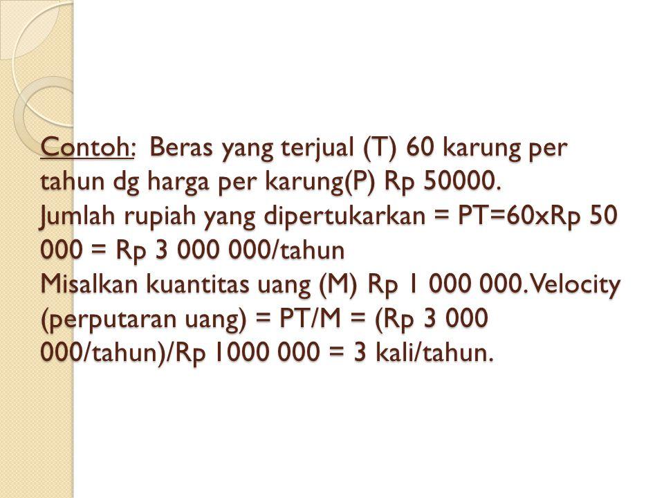 Contoh: Beras yang terjual (T) 60 karung per tahun dg harga per karung(P) Rp 50000. Jumlah rupiah yang dipertukarkan = PT=60xRp 50 000 = Rp 3 000 000/