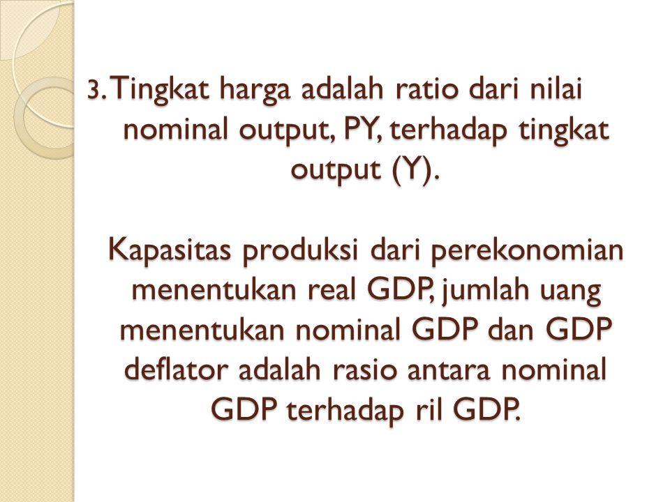 3. Tingkat harga adalah ratio dari nilai nominal output, PY, terhadap tingkat output (Y). Kapasitas produksi dari perekonomian menentukan real GDP, ju