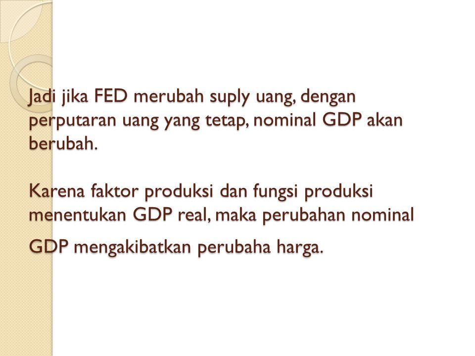 Jadi jika FED merubah suply uang, dengan perputaran uang yang tetap, nominal GDP akan berubah. Karena faktor produksi dan fungsi produksi menentukan G