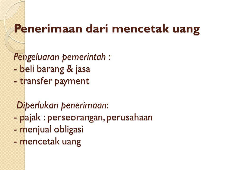 Penerimaan dari mencetak uang Pengeluaran pemerintah : - beli barang & jasa - transfer payment Diperlukan penerimaan: - pajak : perseorangan, perusaha